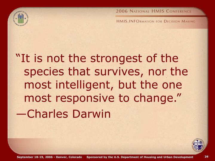 """It is not the strongest of the species that survives, nor the most intelligent, but the one most responsive to change."""