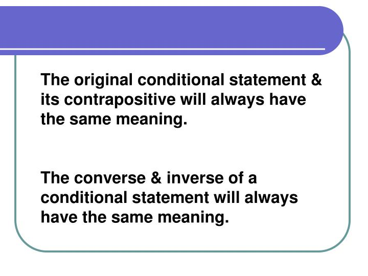 The original conditional statement & its contrapositive will always have the same meaning.