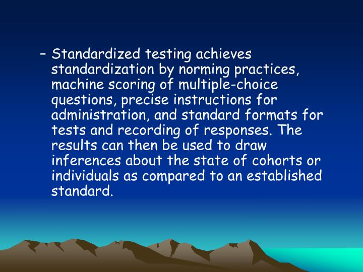 Standardized testing achieves standardization by norming practices, machine scoring of multiple-choice questions, precise instructions for administration, and standard formats for tests and recording of responses. The results can then be used to draw inferences about the state of cohorts or individuals as compared to an established standard.