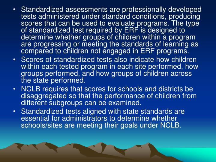Standardized assessments are professionally developed tests administered under standard conditions, producing scores that can be used to evaluate programs. The type of standardized test required by ERF is designed to determine whether groups of children within a program are progressing or meeting the standards of learning as compared to children not engaged in ERF programs.