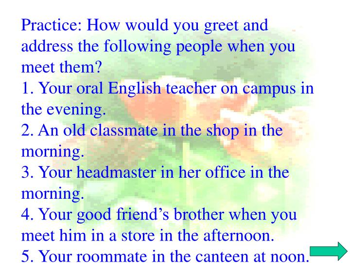 Practice: How would you greet and address the following people when you meet them?