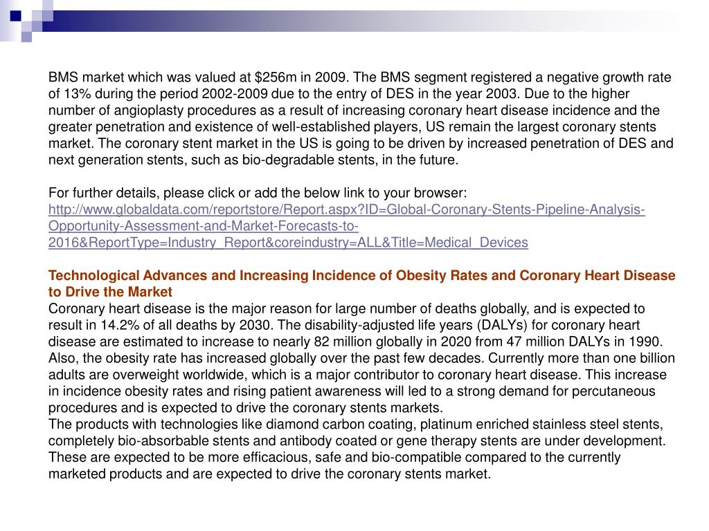 BMS market which was valued at $256m in 2009. The BMS segment registered a negative growth rate of 13% during the period 2002-2009 due to the entry of DES in the year 2003. Due to the higher number of angioplasty procedures as a result of increasing coronary heart disease incidence and the greater penetration and existence of well-established players, US remain the largest coronary stents market. The coronary stent market in the US is going to be driven by increased penetration of DES and next generation stents, such as bio-degradable stents, in the future.