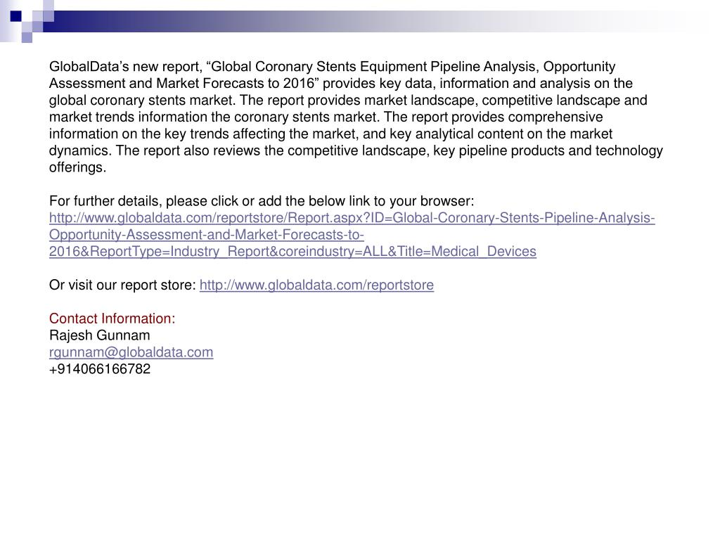 "GlobalData's new report, ""Global Coronary Stents Equipment Pipeline Analysis, Opportunity Assessment and Market Forecasts to 2016"" provides key data, information and analysis on the global coronary stents market. The report provides market landscape, competitive landscape and market trends information the coronary stents market. The report provides comprehensive information on the key trends affecting the market, and key analytical content on the market dynamics. The report also reviews the competitive landscape, key pipeline products and technology offerings."