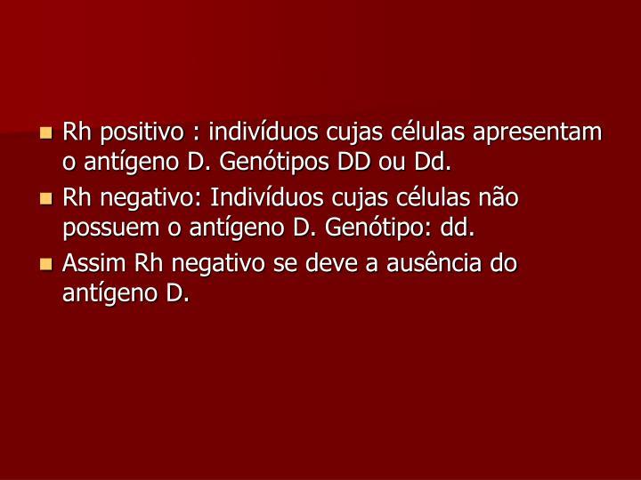 Rh positivo : indivíduos cujas células apresentam o antígeno D. Genótipos DD ou Dd.