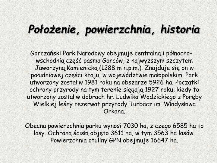 Gorczaski Park Narodowy obejmuje centraln i pnocno-wschodni cz pasma Gorcw, z najwyszym szczytem Jaworzyn Kamienick (1288 m n.p.m.). Znajduje si on w poudniowej czci kraju, w wojewdztwie maopolskim. Park utworzony zosta w 1981 roku na obszarze 5926 ha. Pocztki ochrony przyrody na tym terenie sigaj 1927 roku, kiedy to utworzony zosta w dobrach hr. Ludwika Wodzickiego z Porby Wielkiej leny rezerwat przyrody Turbacz im. Wadysawa Orkana.
