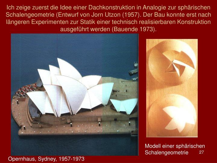 Ich zeige zuerst die Idee einer Dachkonstruktion in Analogie zur sphrischen Schalengeometrie (Entwurf von Jorn Utzon (1957). Der Bau konnte erst nach lngeren Experimenten zur Statik einer technisch realisierbaren Konstruktion ausgefhrt werden (Bauende 1973).