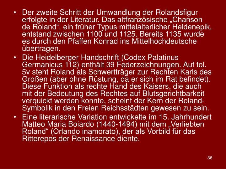Der zweite Schritt der Umwandlung der Rolandsfigur erfolgte in der Literatur. Das altfranzsische Chanson de Roland, ein frher Typus mittelalterlicher Heldenepik, entstand zwischen 1100 und 1125. Bereits 1135 wurde es durch den Pfaffen Konrad ins Mittelhochdeutsche bertragen.