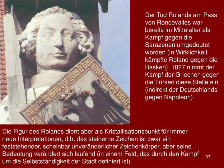 Der Tod Rolands am Pass von Roncevalles war bereits im Mittelalter als Kampf gegen die Sarazenen umgedeutet worden (in Wirklichkeit kmpfte Roland gegen die Basken), 1827 nimmt der Kampf der Griechen gegen die Trken diese Stelle ein (indirekt der Deutschlands gegen Napoleon).
