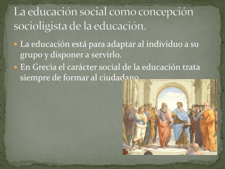 La educacin social como concepcin socioligista de la educacin.