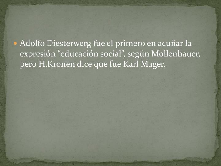 Adolfo Diesterwerg fue el primero en acuar la expresin educacin social, segn Mollenhauer, pero H.Kronen dice que fue Karl Mager.
