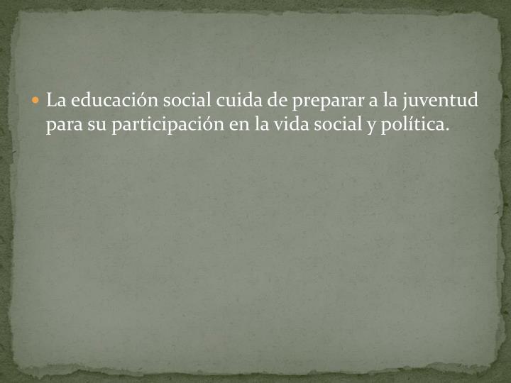 La educacin social cuida de preparar a la juventud para su participacin en la vida social y poltica.