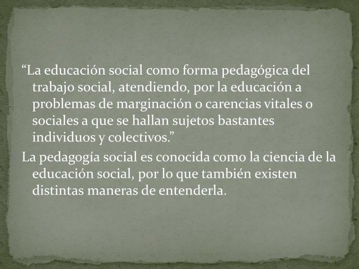 """""""La educación social como forma pedagógica del trabajo social, atendiendo, por la educación a problemas de marginación o carencias vitales o sociales a que se hallan sujetos bastantes individuos y colectivos."""""""