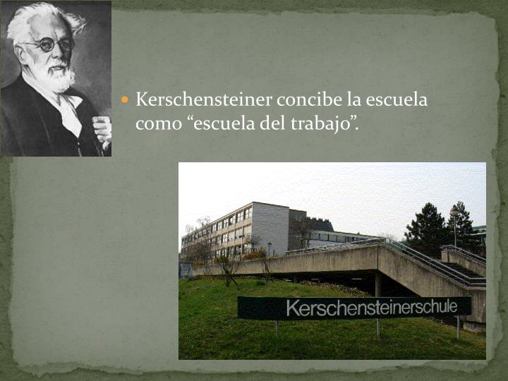 """Kerschensteiner concibe la escuela como """"escuela del trabajo""""."""