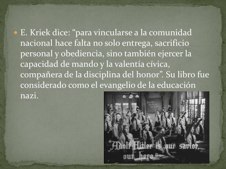 """E. Kriek dice: """"para vincularse a la comunidad nacional hace falta no solo entrega, sacrificio personal y obediencia, sino también ejercer la capacidad de mando y la valentía cívica, compañera de la disciplina del honor"""". Su libro fue considerado como el evangelio de la educación nazi."""