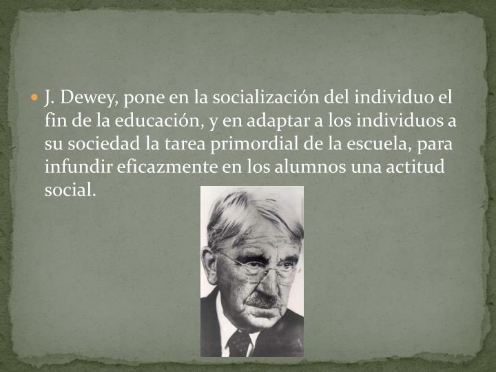 J. Dewey, pone en la socialización del individuo el fin de la educación, y en adaptar a los individuos a su sociedad la tarea primordial de la escuela, para infundir eficazmente en los alumnos una actitud social.