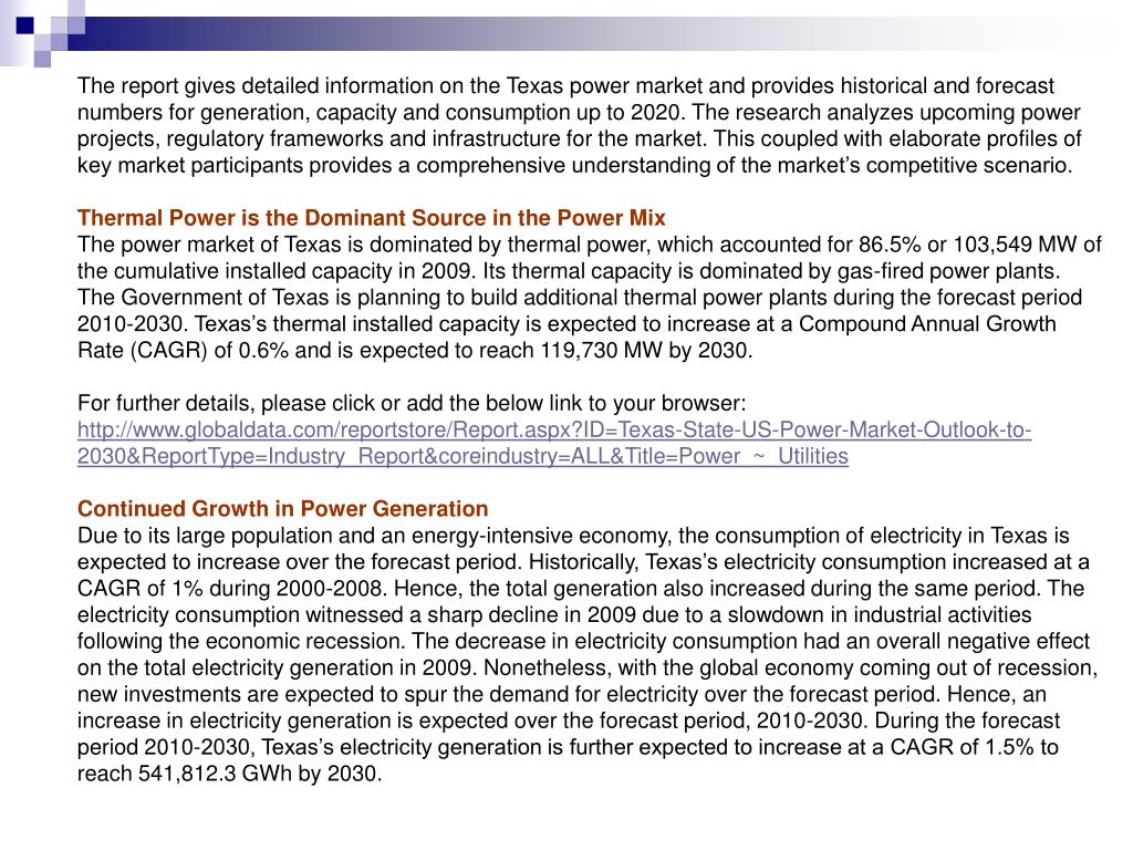 The report gives detailed information on the Texas power market and provides historical and forecast numbers for generation, capacity and consumption up to 2020. The research analyzes upcoming power projects, regulatory frameworks and infrastructure for the market. This coupled with elaborate profiles of key market participants provides a comprehensive understanding of the market's competitive scenario.