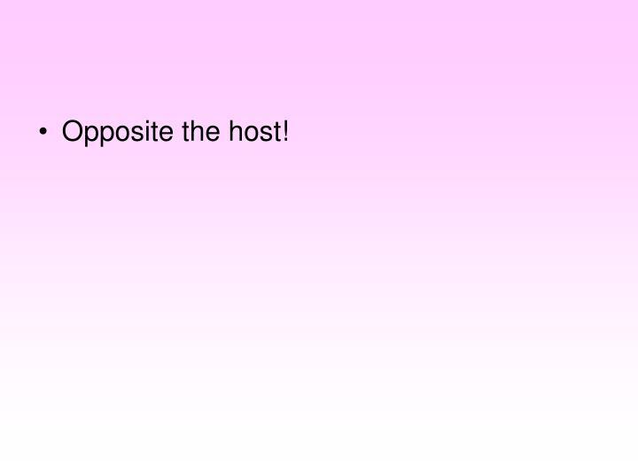 Opposite the host!