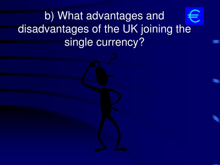 b) What advantages and disadvantages of the UK joining the single currency?