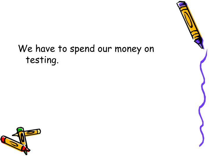 We have to spend our money on testing.