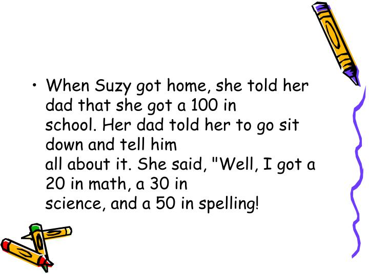 When Suzy got home, she told her dad that she got a 100 in