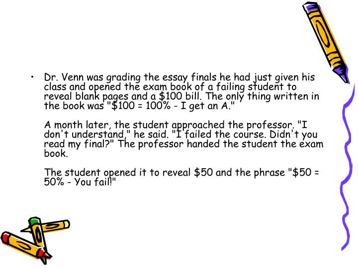 """Dr. Venn was grading the essay finals he had just given his class and opened the exam book of a failing student to reveal blank pages and a $100 bill. The only thing written in the book was """"$100 = 100% - I get an A."""""""