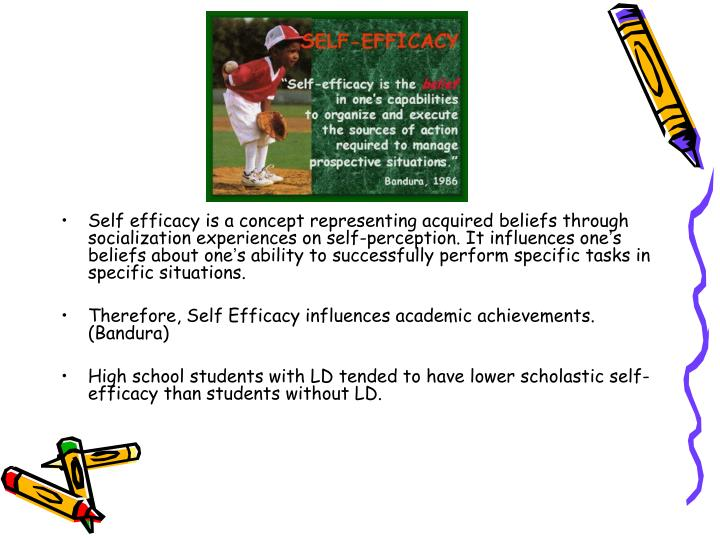 Self efficacy is a concept representing acquired beliefs through socialization experiences on self-perception. It influences one