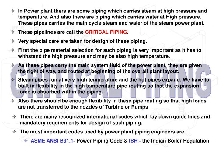 In Power plant there are some piping which carries steam at high pressure and temperature. And also there are piping which carries water at High pressure. These pipes carries the main cycle steam and water of the steam power plant.