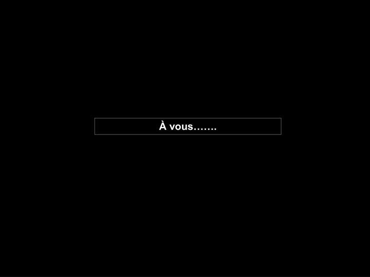 À vous…….