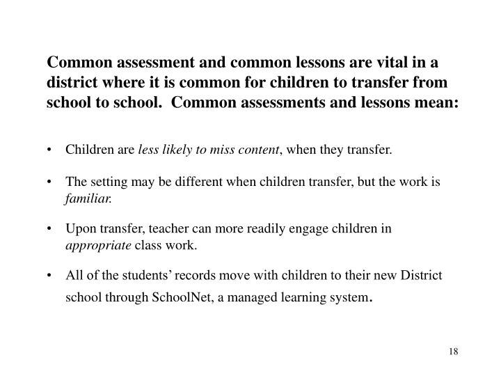 Common assessment and common lessons are vital in a district where it is common for children to transfer from school to school.  Common assessments and lessons mean: