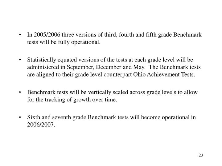 In 2005/2006 three versions of third, fourth and fifth grade Benchmark tests will be fully operational.