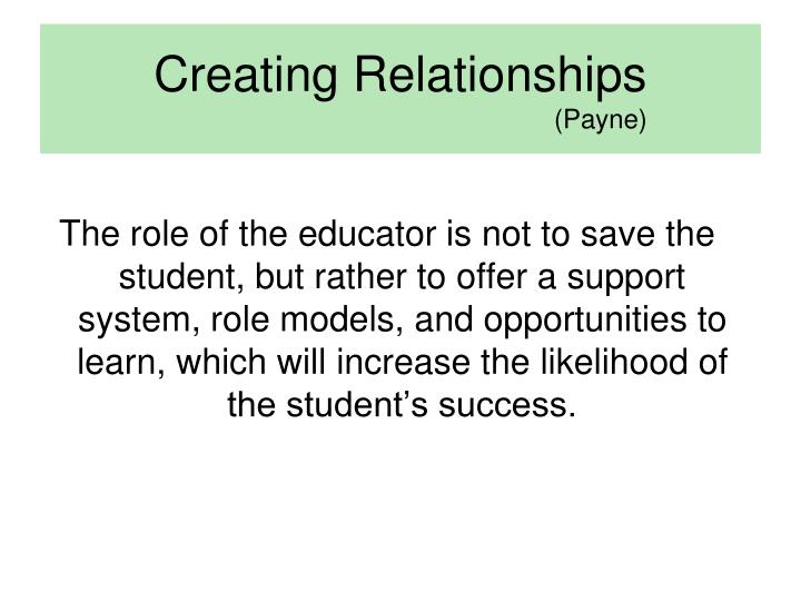 The role of the educator is not to save the student, but rather to offer a support system, role models, and opportunities to learn, which will increase the likelihood of the student's success.