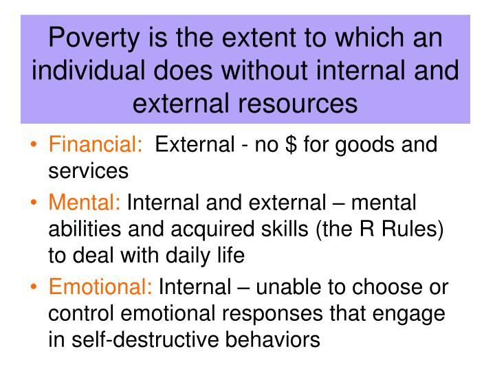 Poverty is the extent to which an individual does without internal and external resources
