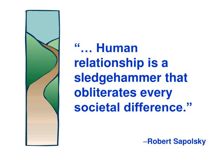 """""""… Human relationship is a sledgehammer that obliterates every societal difference."""""""