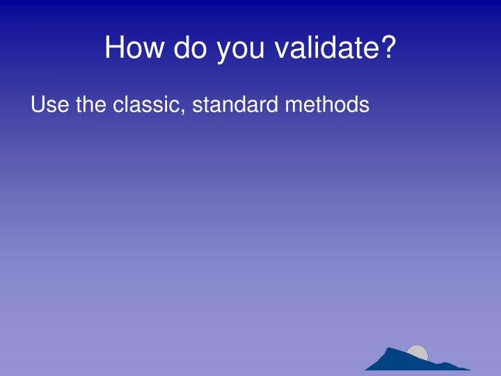 How do you validate?