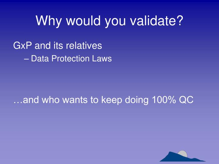 Why would you validate?