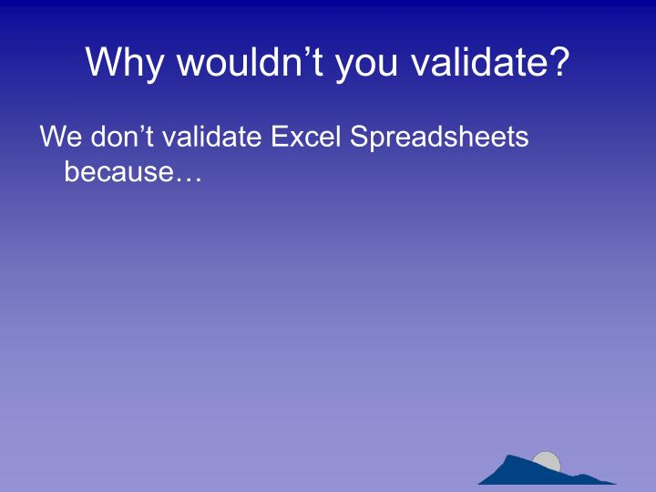 Why wouldn't you validate?
