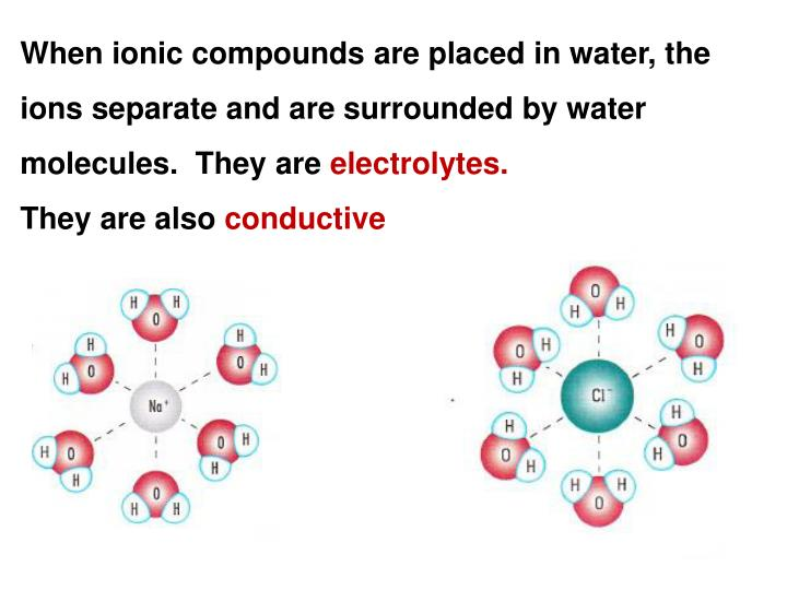 When ionic compounds are placed in water, the ions separate and are surrounded by water molecules.  They are