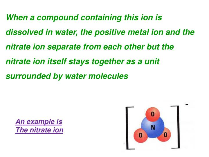 When a compound containing this ion is dissolved in water, the positive metal ion and the nitrate ion separate from each other but the nitrate ion itself stays together as a unit surrounded by water molecules