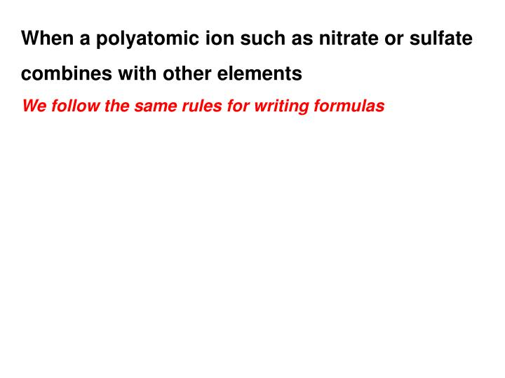 When a polyatomic ion such as nitrate or sulfate combines with other elements