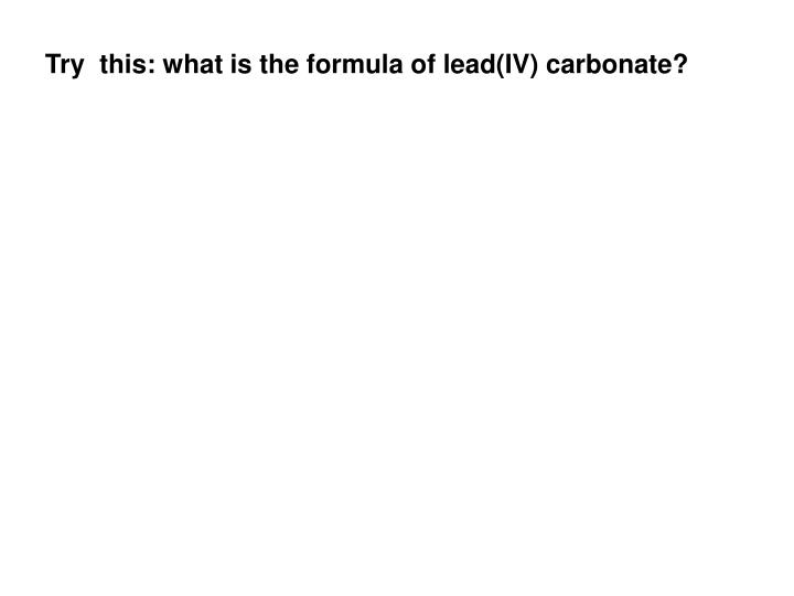 Try  this: what is the formula of lead(IV) carbonate?