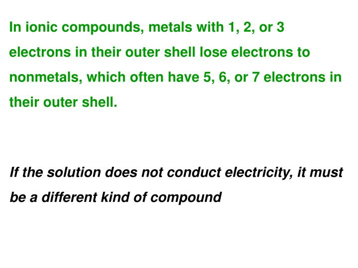In ionic compounds, metals with 1, 2, or 3 electrons in their outer shell lose electrons to nonmetals, which often have 5, 6, or 7 electrons in their outer shell.