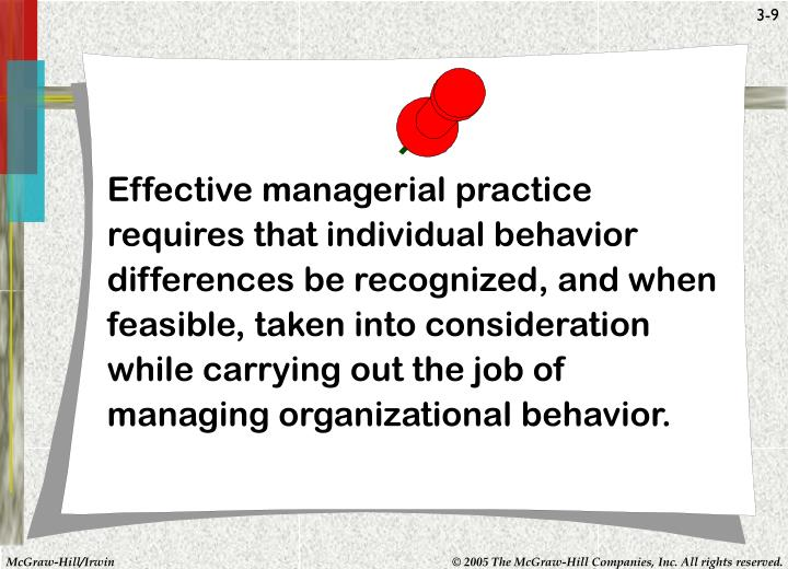 Effective managerial practice requires that individual behavior differences be recognized, and when feasible, taken into consideration while carrying out the job of managing organizational behavior.