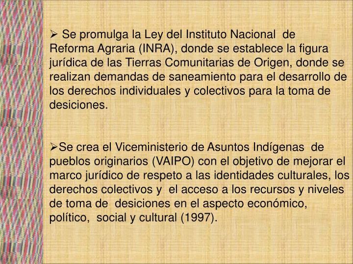 Se promulga la Ley del Instituto Nacional  de       Reforma Agraria (INRA), donde se establece la figura jurídica de las Tierras Comunitarias de Origen, donde se realizan demandas de saneamiento para el desarrollo de los derechos individuales y colectivos para la toma de desiciones.