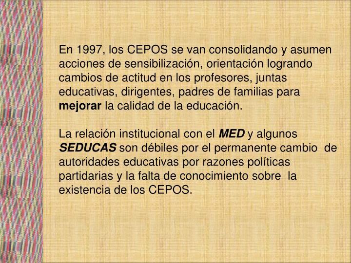 En 1997, los CEPOS se van consolidando y asumen acciones de sensibilización, orientación logrando cambios de actitud en los profesores, juntas educativas, dirigentes, padres de familias para