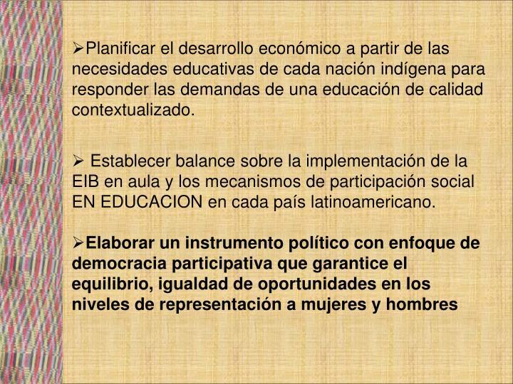 Planificar el desarrollo económico a partir de las necesidades educativas de cada nación indígena para responder las demandas de una educación de calidad contextualizado.