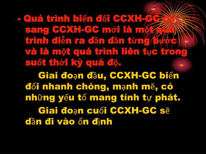 - Quá trình biến đổi CCXH-GC cũ sang CCXH-GC mới là một quá trình diễn ra dần dần từng bước và là một quá trình liên tục trong suốt thời kỳ quá độ.