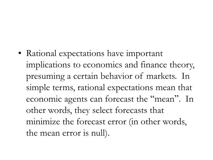Rational expectations have important implications to economics and finance theory, presuming a certain behavior of markets.  In simple terms, rational expectations mean that economic agents can forecast the