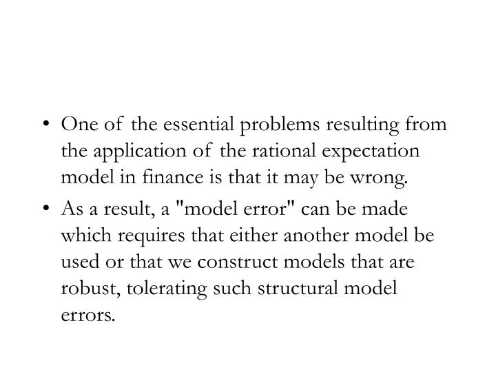 One of the essential problems resulting from the application of the rational expectation model in finance is that it may be wrong.