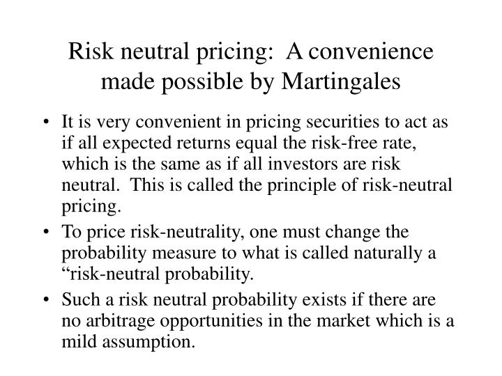 Risk neutral pricing:  A convenience made possible by Martingales