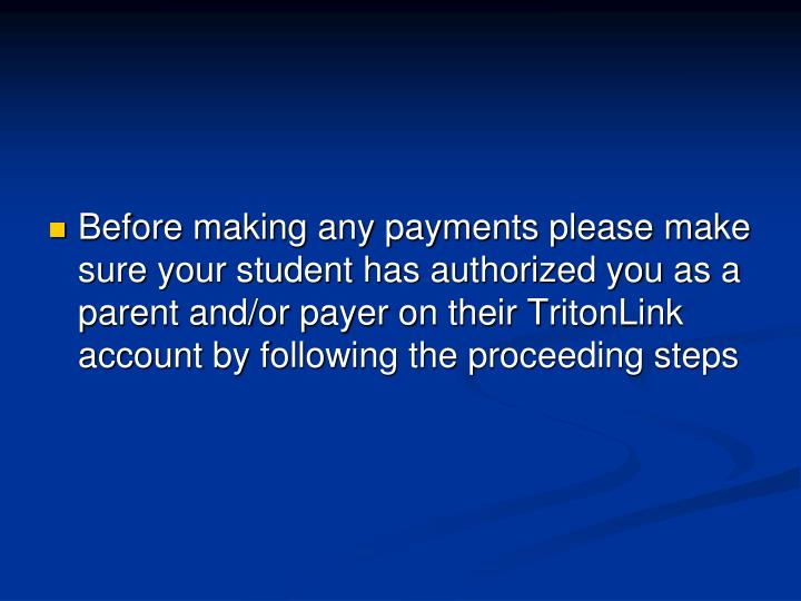 Before making any payments please make sure your student has authorized you as a parent and/or payer on their TritonLink account by following the proceeding steps
